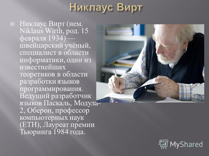 Никлаус Вирт ( нем. Niklaus Wirth, род. 15 февраля 1934) швейцарский учёный, специалист в области информатики, один из известнейших теоретиков в области разработки языков программирования. Ведущий разработчик языков Паскаль, Модула - 2, Оберон, профе