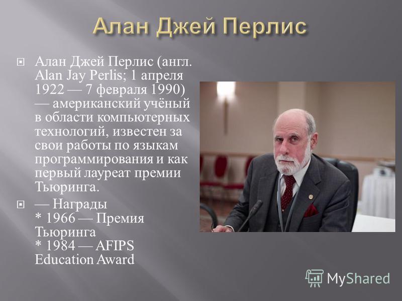 Алан Джей Перлис ( англ. Alan Jay Perlis; 1 апреля 1922 7 февраля 1990) американский учёный в области компьютерных технологий, известен за свои работы по языкам программирования и как первый лауреат премии Тьюринга. Награды * 1966 Премия Тьюринга * 1