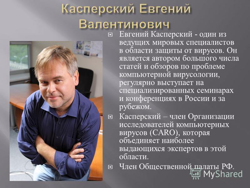 Евгений Касперский - один из ведущих мировых специалистов в области защиты от вирусов. Он является автором большого числа статей и обзоров по проблеме компьютерной вирусологии, регулярно выступает на специализированных семинарах и конференциях в Росс