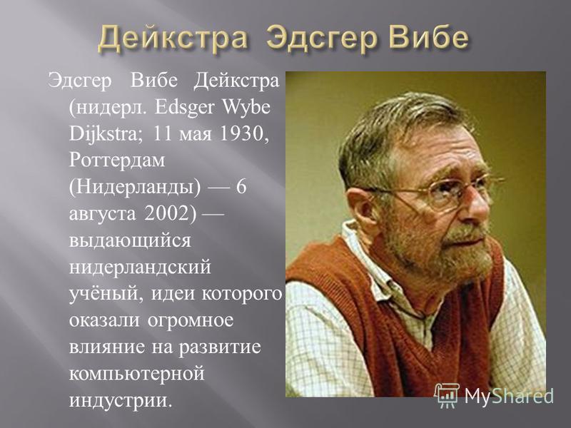 Эдсгер Вибе Дейкстра ( нидерл. Edsger Wybe Dijkstra; 11 мая 1930, Роттердам ( Нидерланды ) 6 августа 2002) выдающийся нидерландский учёный, идеи которого оказали огромное влияние на развитие компьютерной индустрии.