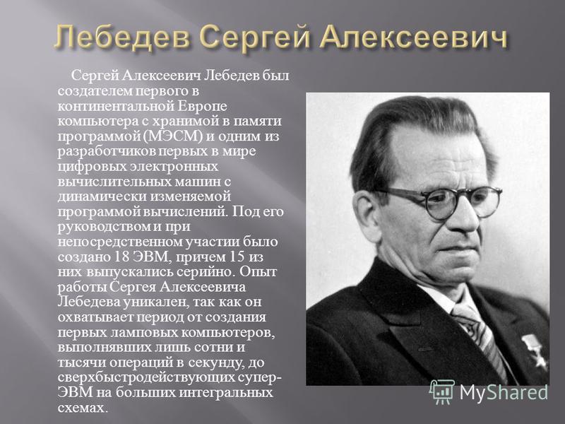 Сергей Алексеевич Лебедев был создателем первого в континентальной Европе компьютера с хранимой в памяти программой ( МЭСМ ) и одним из разработчиков первых в мире цифровых электронных вычислительных машин с динамически изменяемой программой вычислен