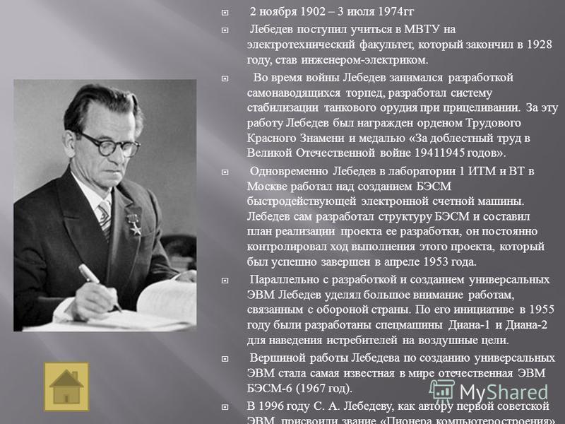 2 ноября 1902 – 3 июля 1974 гг Лебедев поступил учиться в МВТУ на электротехнический факультет, который закончил в 1928 году, став инженером - электриком. Во время войны Лебедев занимался разработкой самонаводящихся торпед, разработал систему стабили