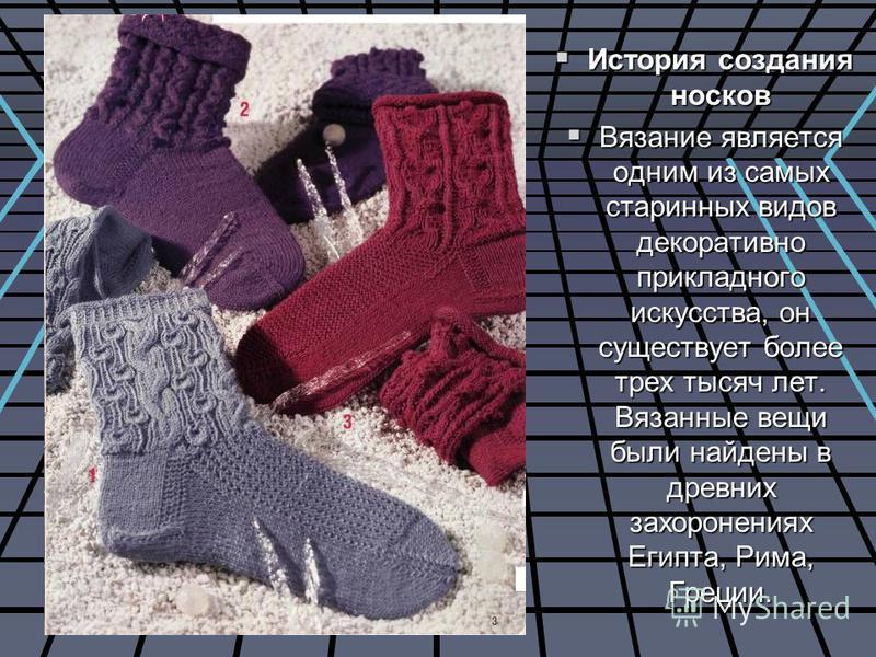 История создания носков История создания носков Вязание является одним из самых старинных видов декоративно прикладного искусства, он существует более трех тысяч лет. Вязанные вещи были найдены в древних захоронениях Египта, Рима, Греции. Вязание явл