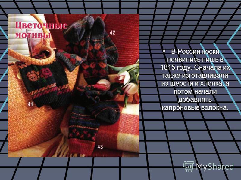 В России носки появились лишь в 1815 году. Сначала их также изготавливали из шерсти и хлопка, а потом начали добавлять капроновые волокна. В России носки появились лишь в 1815 году. Сначала их также изготавливали из шерсти и хлопка, а потом начали до