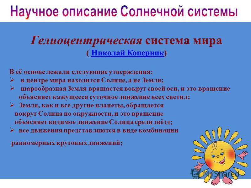 Гелиоцентрическая система мира ( Николай Коперник)Николай Коперник В её основе лежали следующие утверждения: в центре мира находится Солнце, а не Земля; шарообразная Земля вращается вокруг своей оси, и это вращение объясняет кажущееся суточное движен