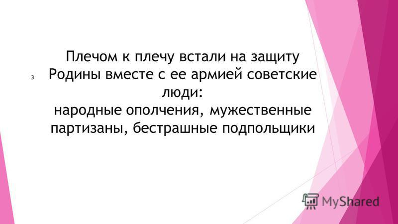 Плечом к плечу встали на защиту Родины вместе с ее армией советские люди: народные ополчения, мужественные партизаны, бесстрашные подпольщики з
