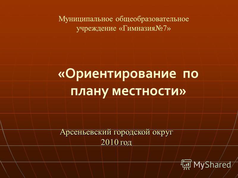 Арсеньевский городской округ 2010 год «Ориентирование по плану местности» Муниципальное общеобразовательное учреждение «Гимназия 7»