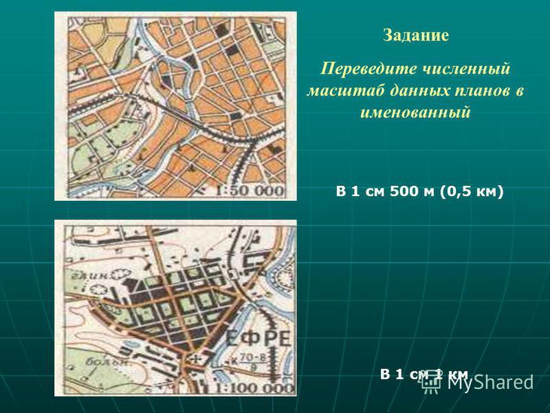 Задание Переведите численный масштаб данных планов в именованный В 1 см 500 м (0,5 км) В 1 см 1 км