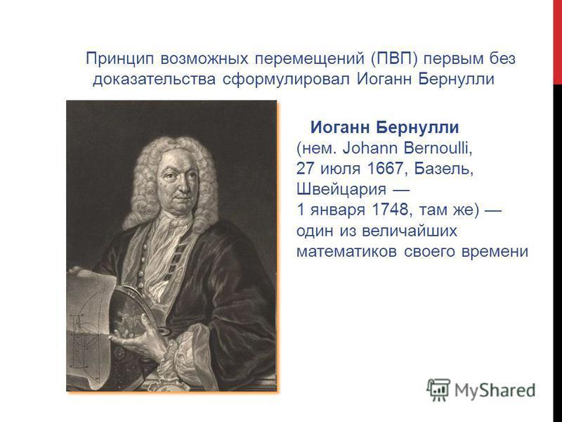 Принцип возможных перемещений (ПВП) первым без доказательства сформулировал Иоганн Бернулли Иоганн Бернулли (нем. Johann Bernoulli, 27 июля 1667, Базель, Швейцария 1 января 1748, там же) один из величайших математиков своего времени Иоганн Бернулли (