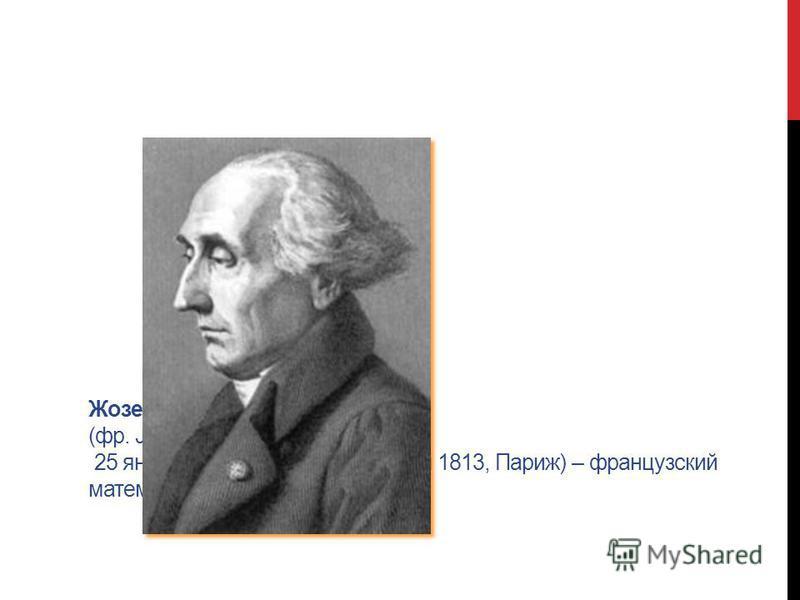 Жозеф Луи Лагранж (фр. Joseph Louis Lagrange 25 января 1736, Турин – 10 апреля 1813, Париж) – французский математик и механик