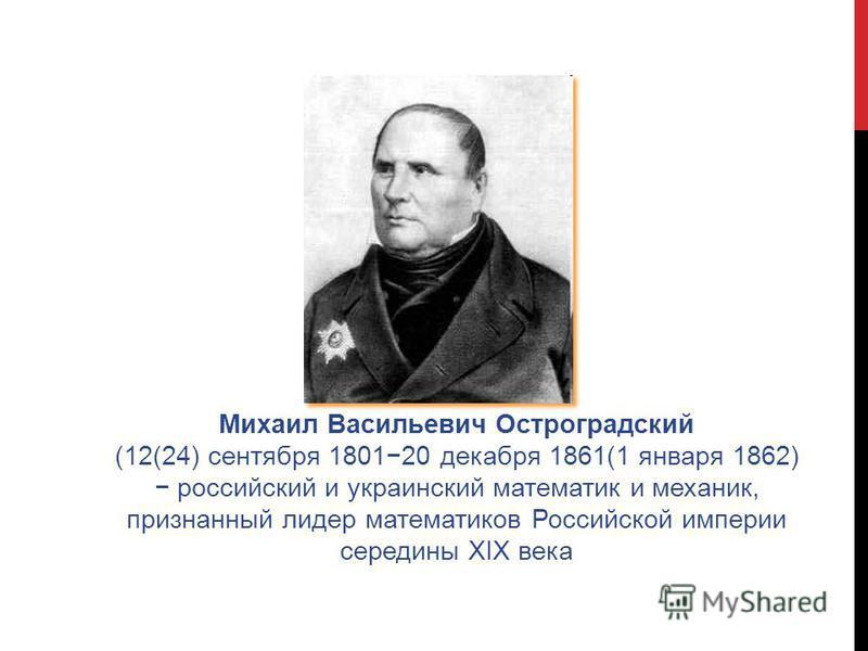 Михаил Васильевич Остроградский (12(24) сентября 180120 декабря 1861(1 января 1862) российский и украинский математик и механик, признанный лидер математиков Российской империи середины XIX века