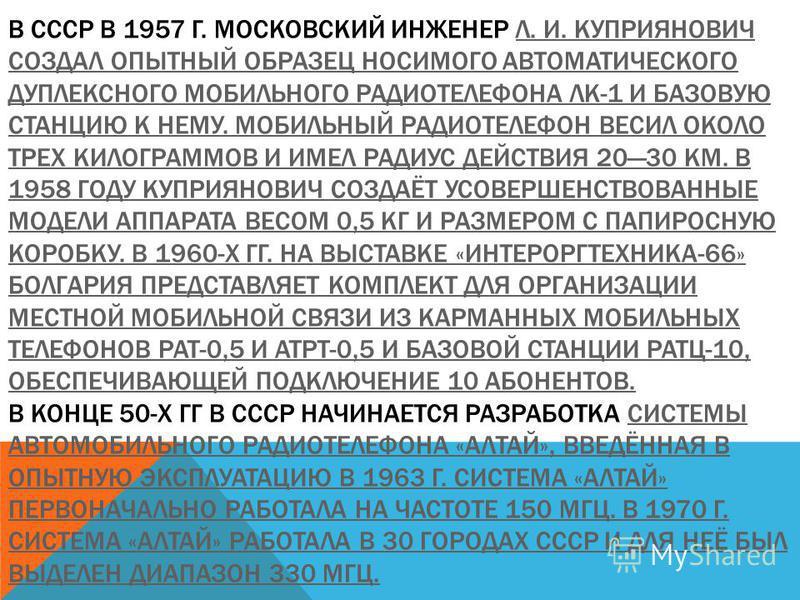 В СССР В 1957 Г. МОСКОВСКИЙ ИНЖЕНЕР Л. И. КУПРИЯНОВИЧ СОЗДАЛ ОПЫТНЫЙ ОБРАЗЕЦ НОСИМОГО АВТОМАТИЧЕСКОГО ДУПЛЕКСНОГО МОБИЛЬНОГО РАДИОТЕЛЕФОНА ЛК-1 И БАЗОВУЮ СТАНЦИЮ К НЕМУ. МОБИЛЬНЫЙ РАДИОТЕЛЕФОН ВЕСИЛ ОКОЛО ТРЕХ КИЛОГРАММОВ И ИМЕЛ РАДИУС ДЕЙСТВИЯ 2030