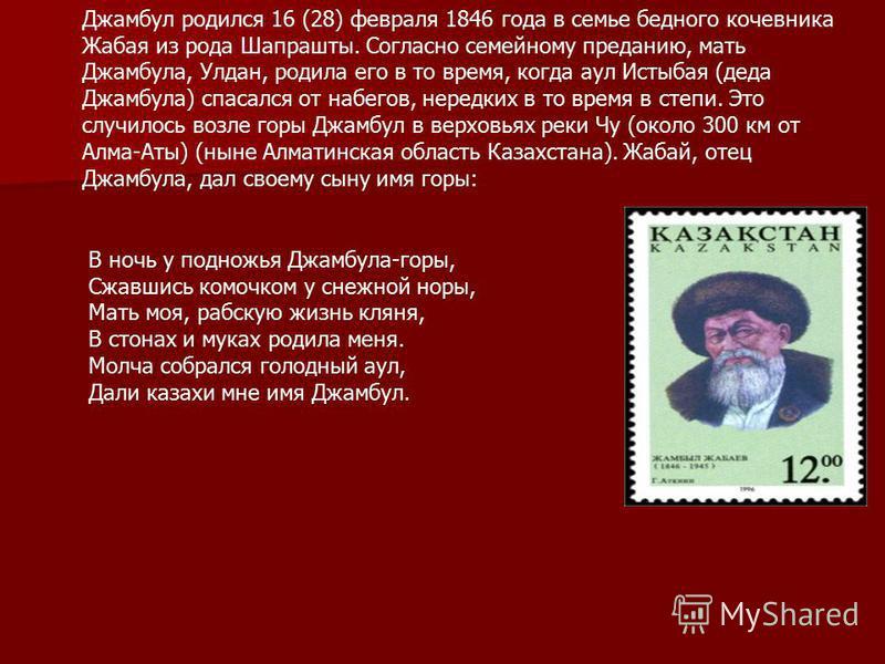 Джамбул родился 16 (28) февраля 1846 года в семье бедного кочевника Жабая из рода Шапрашты. Согласно семейному преданию, мать Джамбула, Улдан, родила его в то время, когда аул Истыбая (деда Джамбула) спасался от набегов, нередких в то время в степи.