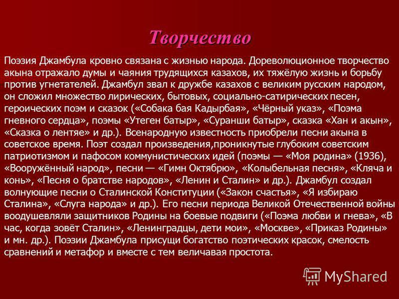 Творчество Поэзия Джамбула кровно связана с жизнью народа. Дореволюционное творчество акына отражало думы и чаяния трудящихся казахов, их тяжёлую жизнь и борьбу против угнетателей. Джамбул звал к дружбе казахов с великим русским народом, он сложил мн