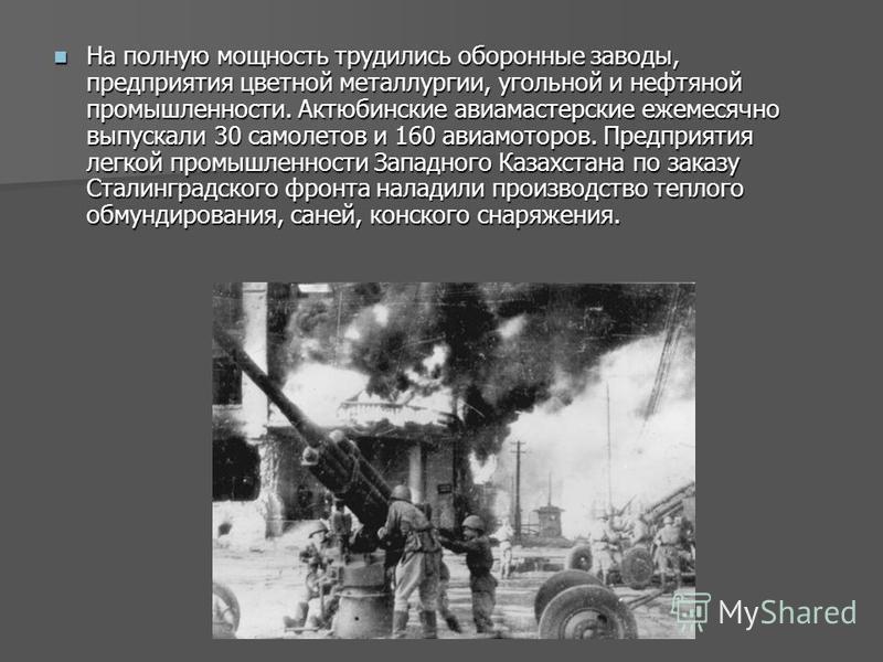 На полную мощность трудились оборонные заводы, предприятия цветной металлургии, угольной и нефтяной промышленности. Актюбинские автомастерские ежемесячно выпускали 30 самолетов и 160 авиамоторов. Предприятия легкой промышленности Западного Казахстана