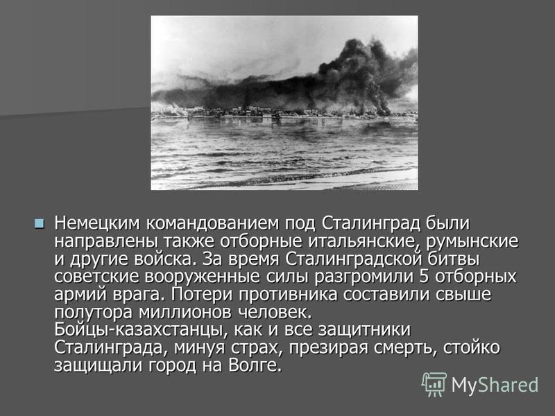 Немецким командованием под Сталинград были направлены также отборные итальянские, румынские и другие войска. За время Сталинградской битвы советские вооруженные силы разгромили 5 отборных армий врага. Потери противника составили свыше полутора миллио
