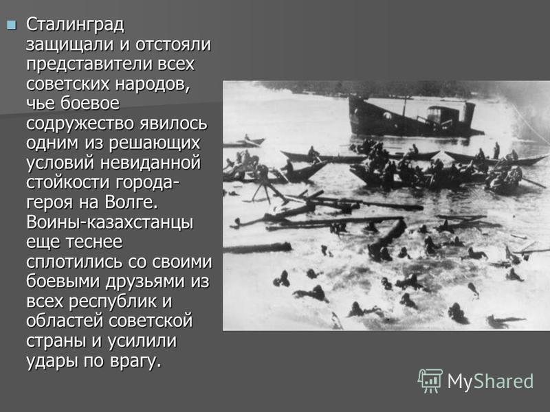Сталинград защищали и отстояли представители всех советских народов, чье боевое содружество явилось одним из решающих условий невиданной стойкости города- героя на Волге. Воины-казахстанцы еще теснее сплотились со своими боевыми друзьями из всех респ