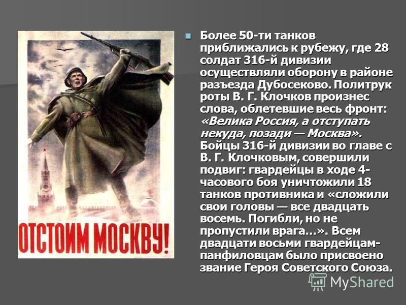 Более 50-ти танков приближались к рубежу, где 28 солдат 316-й дивизии осуществляли оборону в районе разъезда Дубосеково. Политрук роты В. Г. Клочков произнес слова, облетевшие весь фронт: «Велика Россия, а отступать некуда, позади Москва». Бойцы 316-