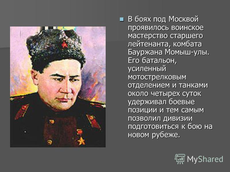 В боях под Москвой проявилось воинское мастерство старшего лейтенанта, комбата Бауржана Момыш-улы. Его батальон, усиленный мотострелковым отделением и танками около четырех суток удерживал боевые позиции и тем самым позволил дивизии подготовиться к б