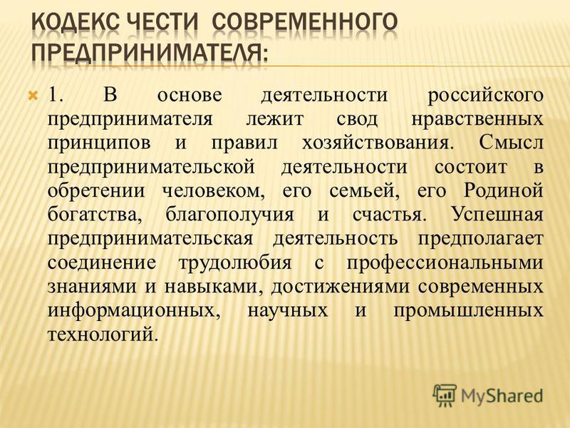 1. В основе деятельности российского предпринимателя лежит свод нравственных принципов и правил хозяйствования. Смысл предпринимательской деятельности состоит в обретении человеком, его семьей, его Родиной богатства, благополучия и счастья. Успешная