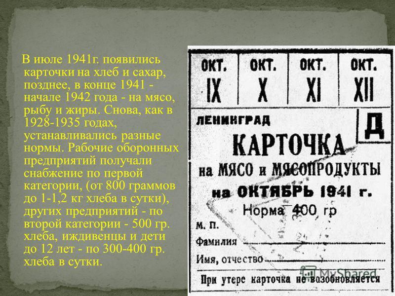 В июле 1941 г. появились карточки на хлеб и сахар, позднее, в конце 1941 - начале 1942 года - на мясо, рыбу и жиры. Снова, как в 1928-1935 годах, устанавливались разные нормы. Рабочие оборонных предприятий получали снабжение по первой категории, (от