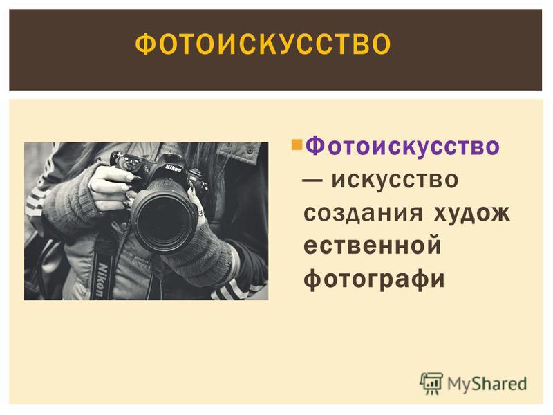 Фотоискусство искусство создания художественной фотографии ФОТОИСКУССТВО