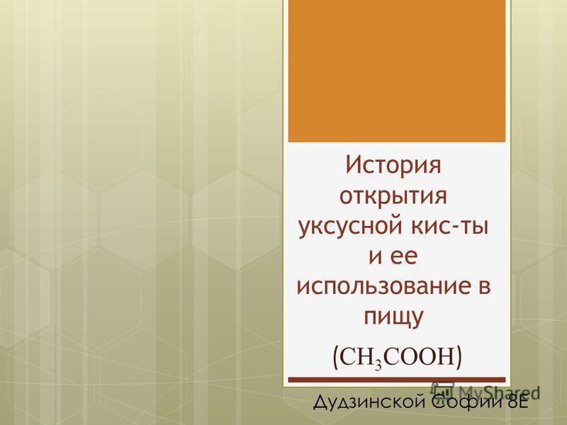 История открытия уксусной кис-ты и ее использование в пищу ( CH 3 COOH ) Дудзинской Софии 8Е