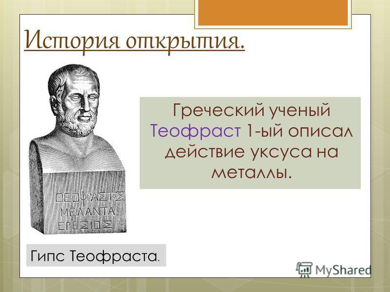 История открытия. Греческий ученый Теофраст 1-ый описал действие уксуса на металлы. Гипс Теофраста.