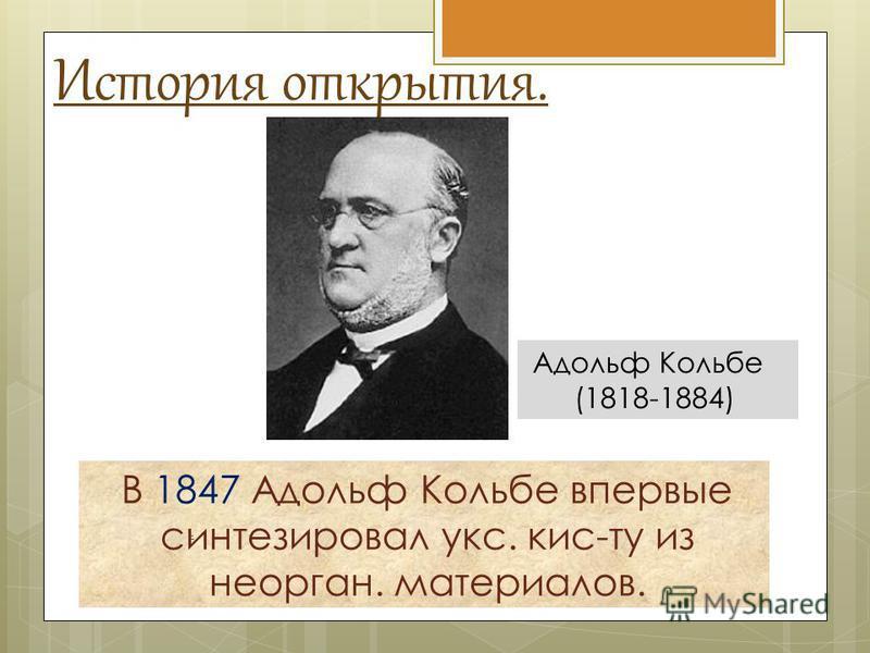 История открытия. В 1847 Адольф Кольбе впервые синтезировал укс. кис-ту из неорган. материалов.. Адольф Кольбе (1818-1884)