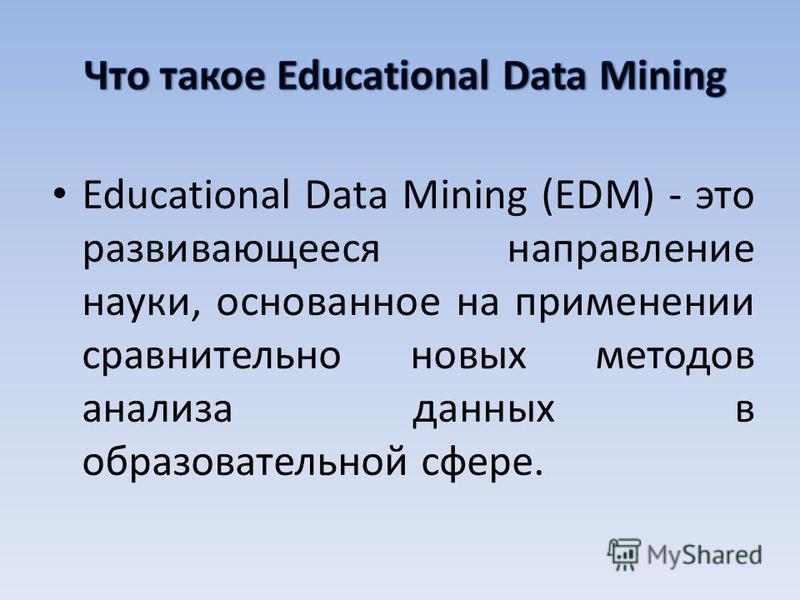 Educational Data Mining (EDM) - это развивающееся направление науки, основанное на применении сравнительно новых методов анализа данных в образовательной сфере.