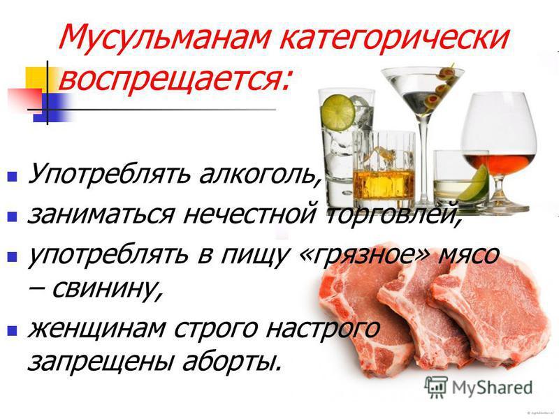 Мусульманам категорически воспрещается: Употреблять алкоголь, заниматься нечестной торговлей, употреблять в пищу «грязное» мясо – свинину, женщинам строго настрого запрещены аборты.
