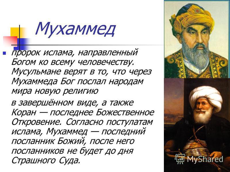 Мухаммед пророк ислама, направленный Богом ко всему человечеству. Мусульмане верят в то, что через Мухаммеда Бог послал народам мира новую религию в завершённом виде, а также Коран последнее Божественное Откровение. Согласно постулатам ислама, Мухамм