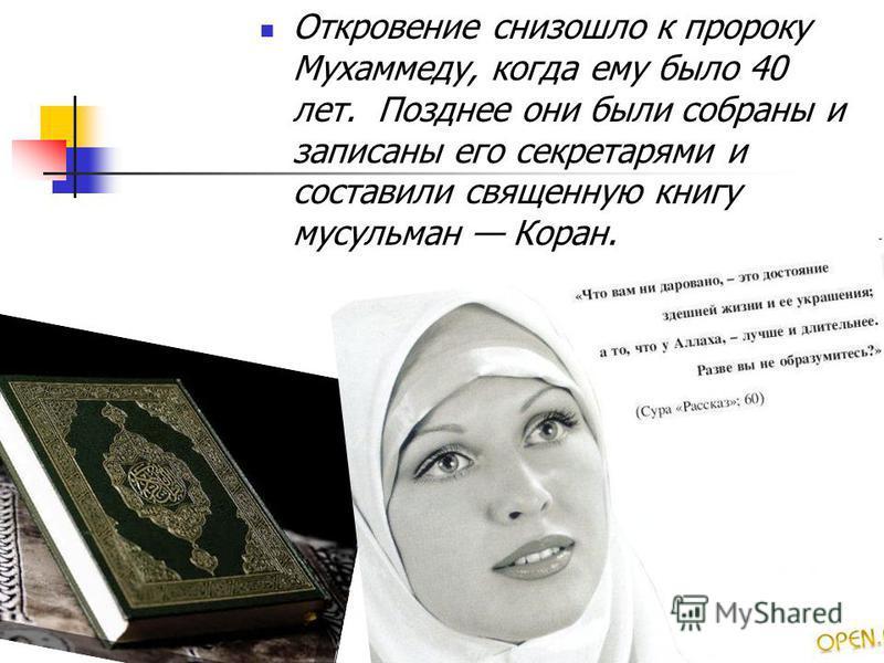 Откровение снизошло к пророку Мухаммеду, когда ему было 40 лет. Позднее они были собраны и записаны его секретарями и составили священную книгу мусульман Коран.