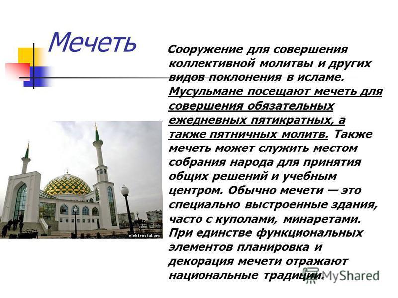 Мечеть Сооружение для совершения коллективной молитвы и других видов поклонения в исламе. Мусульмане посещают мечеть для совершения обязательных ежедневных пятикратных, а также пятничных молитв. Также мечеть может служить местом собрания народа для п