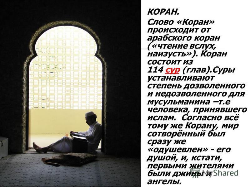 КОРАН. Слово «Коран» происходит от арабского коран («чтение вслух, наизусть»). Коран состоит из 114 сур (глав).Суры устанавливают степень дозволенного и недозволенного для мусульманина –т.е человека, принявшего ислам. Согласно всё тому же Корану, мир