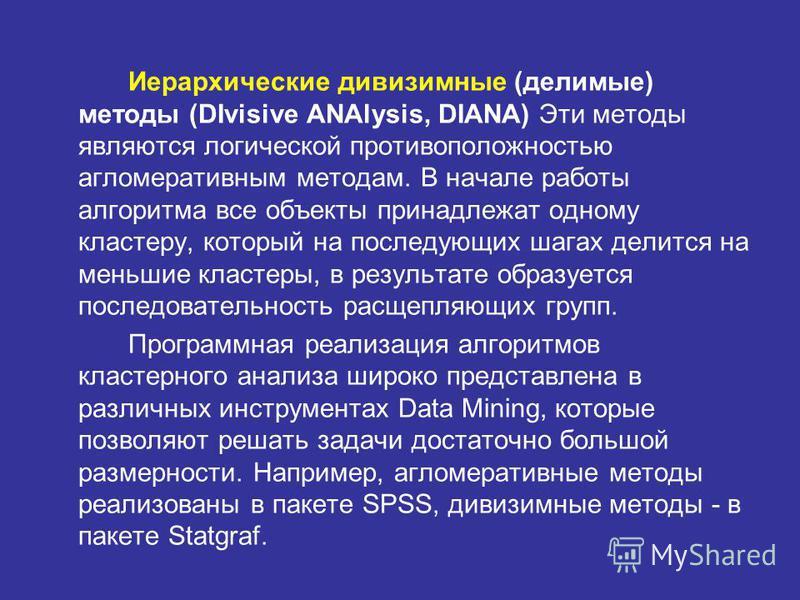 Иерархические дивизимные (делимые) методы (DIvisive ANAlysis, DIANA) Эти методы являются логической противоположностью агломеративным методам. В начале работы алгоритма все объекты принадлежат одному кластеру, который на последующих шагах делится на
