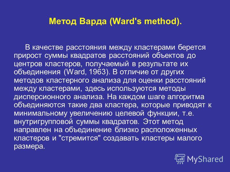 Метод Варда (Ward's method). В качестве расстояния между кластерами берется прирост суммы квадратов расстояний объектов до центров кластеров, получаемый в результате их объединения (Ward, 1963). В отличие от других методов кластерного анализа для оце