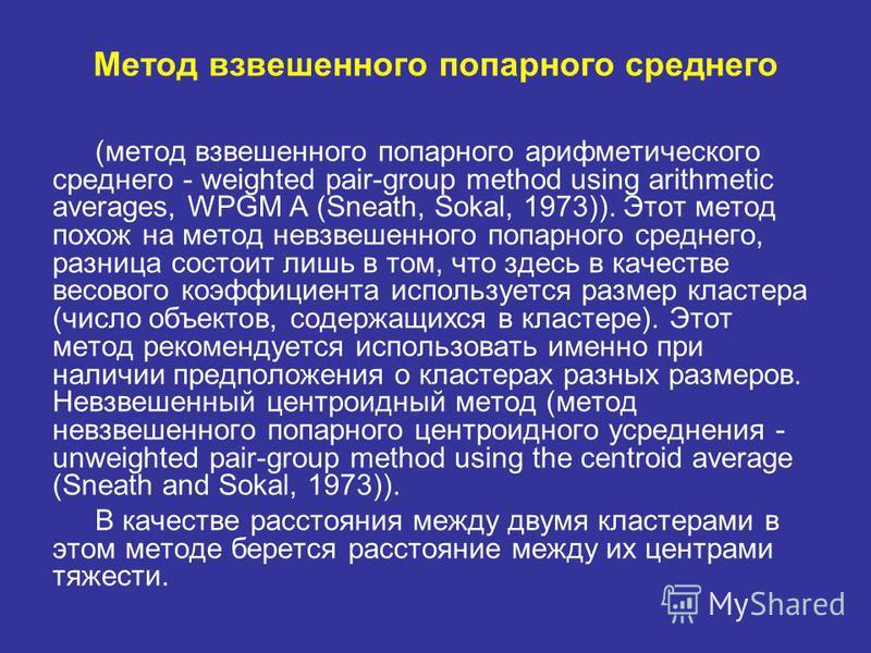 Метод взвешенного попарного среднего (метод взвешенного попарного арифметического среднего - weighted pair-group method using arithmetic averages, WPGM A (Sneath, Sokal, 1973)). Этот метод похож на метод невзвешенного попарного среднего, разница сост
