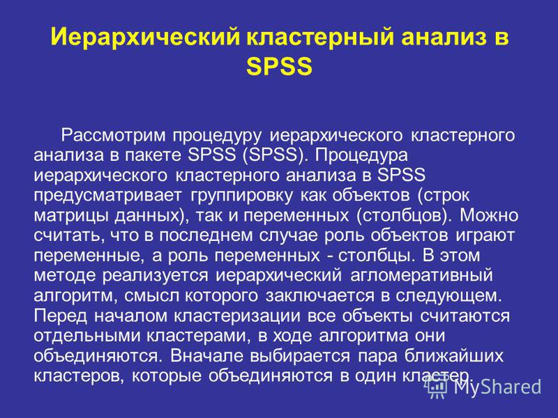 Иерархический кластерный анализ в SPSS Рассмотрим процедуру иерархического кластерного анализа в пакете SPSS (SPSS). Процедура иерархического кластерного анализа в SPSS предусматривает группировку как объектов (строк матрицы данных), так и переменных