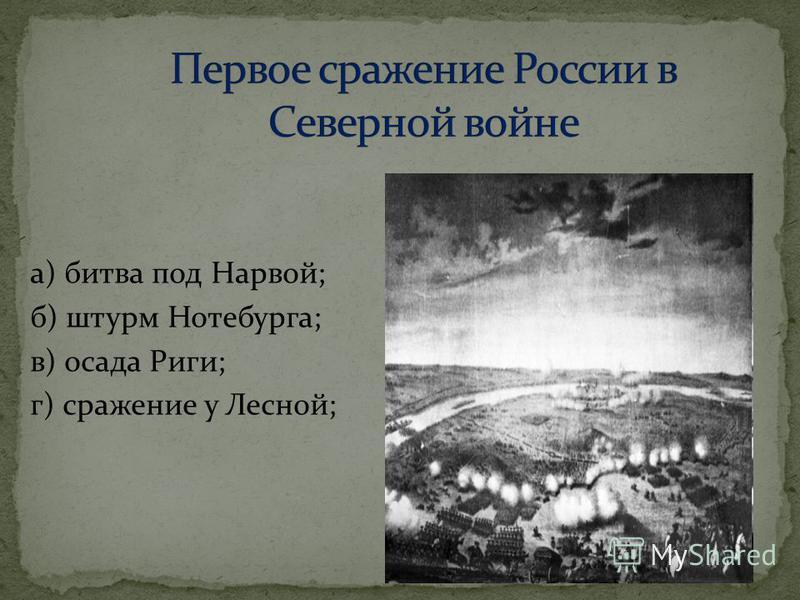 а) битва под Нарвой; б) штурм Нотебурга; в) осада Риги; г) сражение у Лесной;