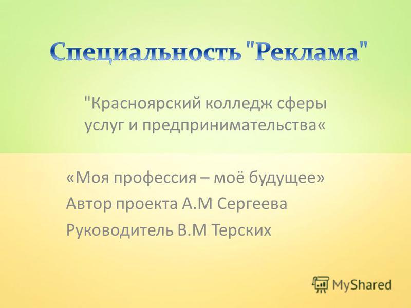 Красноярский колледж сферы услуг и предпринимательства« «Моя профессия – моё будущее» Автор проекта А.М Сергеева Руководитель В.М Терских