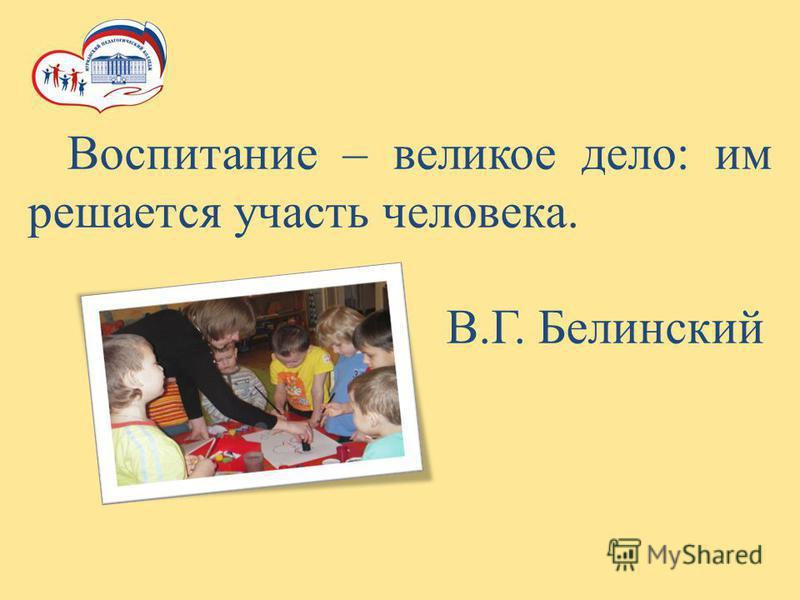 Воспитание – великое дело: им решается участь человека. В.Г. Белинский