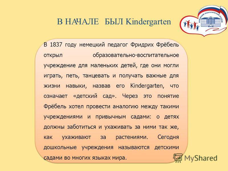В НАЧАЛЕ БЫЛ Kindergarten В 1837 году немецкий педагог Фридрих Фрёбель открыл образовательно-воспитательное учреждение для маленьких детей, где они могли играть, петь, танцевать и получать важные для жизни навыки, назвав его Kindergarten, что означае