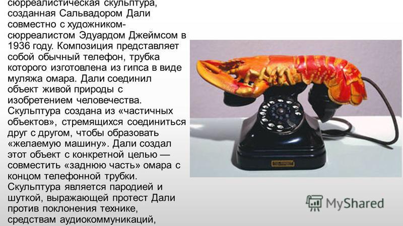 «Телефон-омар» сюрреалистическая скульптура, созданная Сальвадором Дали совместно с художником- сюрреалистом Эдуардом Джеймсом в 1936 году. Композиция представляет собой обычный телефон, трубка которого изготовлена из гипса в виде муляжа омара. Дали