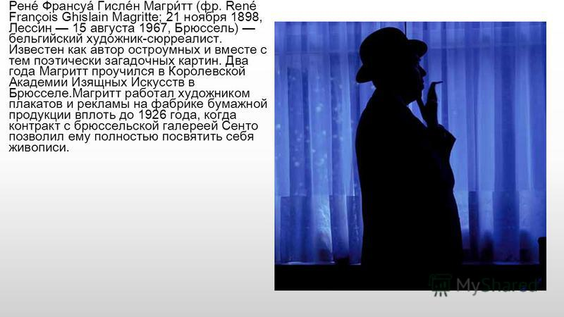 Рене́ Франсуа́ Гисле́н Магри́тт (фр. René François Ghislain Magritte; 21 ноября 1898, Лессин 15 августа 1967, Брюссель) бельгийский художник-сюрреалист. Известен как автор остроумных и вместе с тем поэтически загадочных картин. Два года Магритт проуч