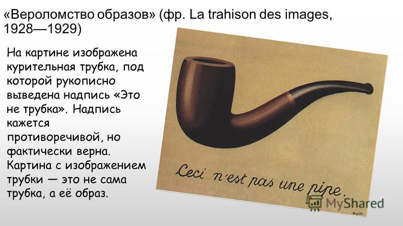 «Вероломство образов» (фр. La trahison des images, 19281929) На картине изображена курительная трубка, под которой рукописно выведена надпись «Это не трубка». Надпись кажется противоречивой, но фактически верна. Картина с изображением трубки это не с