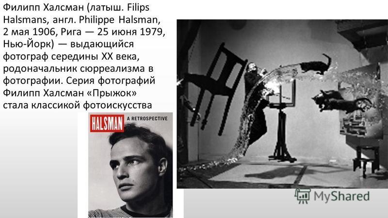 Филипп Халсман (латыш. Filips Halsmans, англ. Philippe Halsman, 2 мая 1906, Рига 25 июня 1979, Нью-Йорк) выдающийся фотограф середины XX века, родоначальник сюрреализма в фотографии. Серия фотографий Филипп Халсман «Прыжок» стала классикой фотоискусс