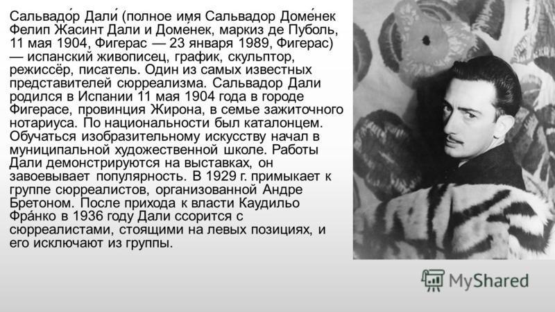 Сальвадо́р Дали́ (полное имя Сальвадор Доме́не к Фелип Жасинт Дали и Доме́не к, маркиз де Пуболь, 11 мая 1904, Фигерас 23 января 1989, Фигерас) испанский живописец, график, скульптор, режиссёр, писатель. Один из самых известных представителей сюрреал