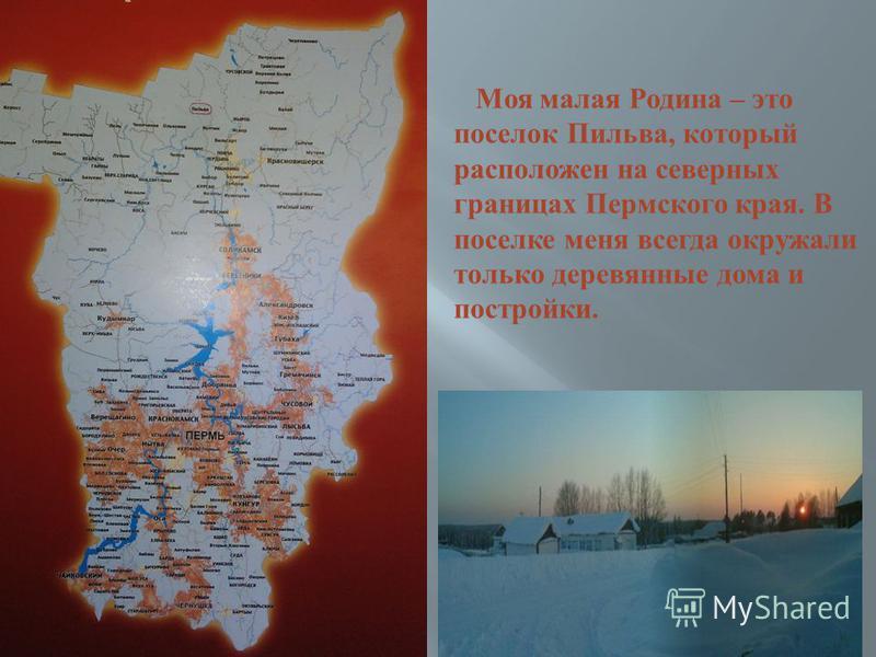 Моя малая Родина – это поселок Пильва, который расположен на северных границах Пермского края. В поселке меня всегда окружали только деревянные дома и постройки.