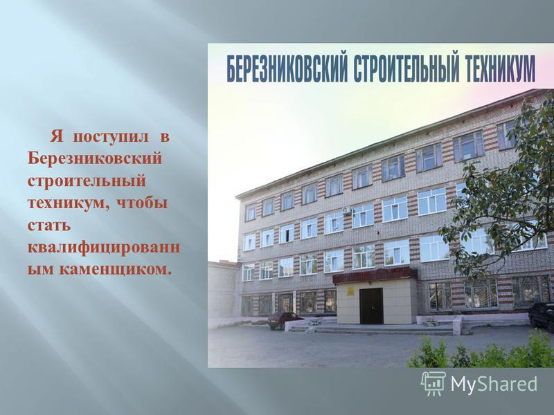 Я поступил в Березниковский строительный техникум, чтобы стать квалифицированным каменщиком.